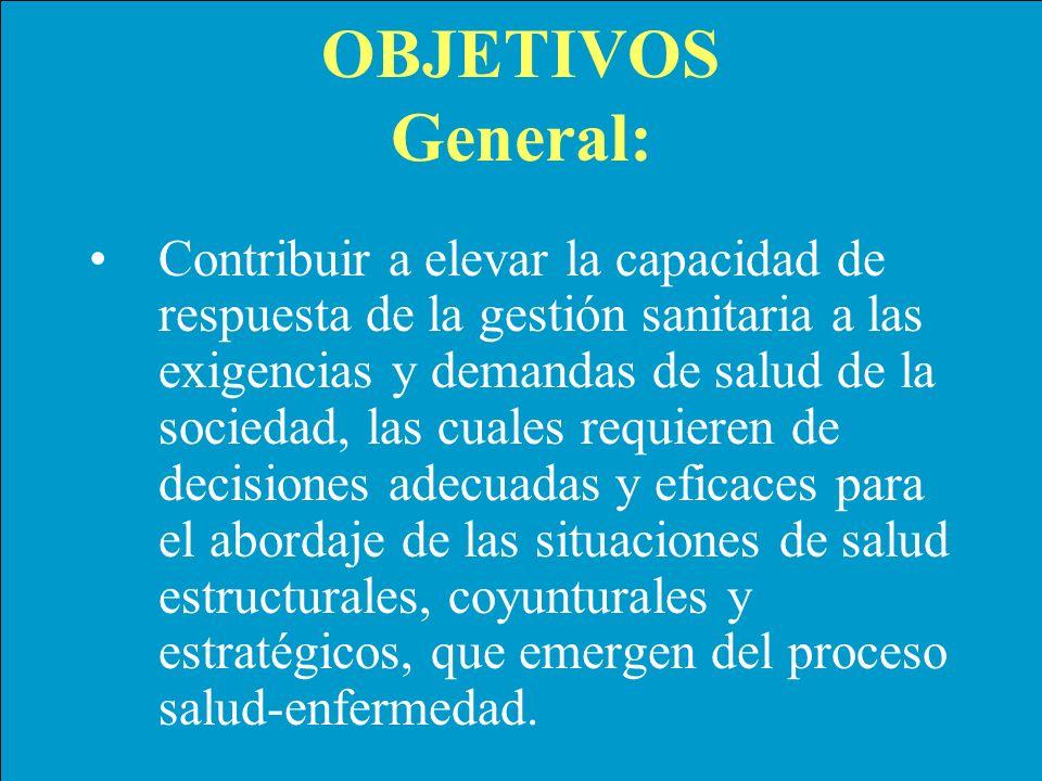 OBJETIVOS General: Contribuir a elevar la capacidad de respuesta de la gestión sanitaria a las exigencias y demandas de salud de la sociedad, las cual