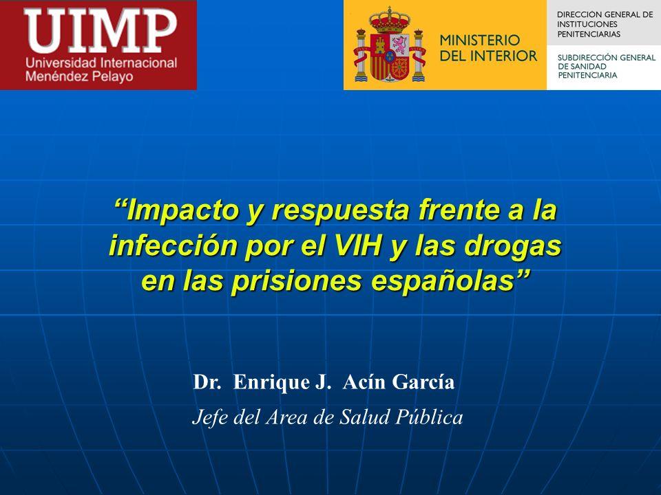 Impacto y respuesta frente a la infección por el VIH y las drogas en las prisiones españolas Dr. Enrique J. Acín García Jefe del Area de Salud Pública