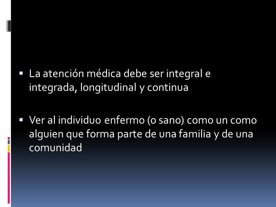 La atención médica debe ser integral e integrada, longitudinal y continua Ver al individuo enfermo (o sano) como un como alguien que forma parte de un