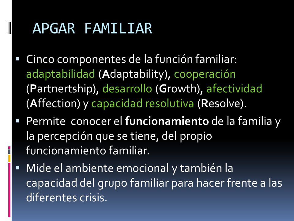 APGAR FAMILIAR Cinco componentes de la función familiar: adaptabilidad (Adaptability), cooperación (Partnertship), desarrollo (Growth), afectividad (A