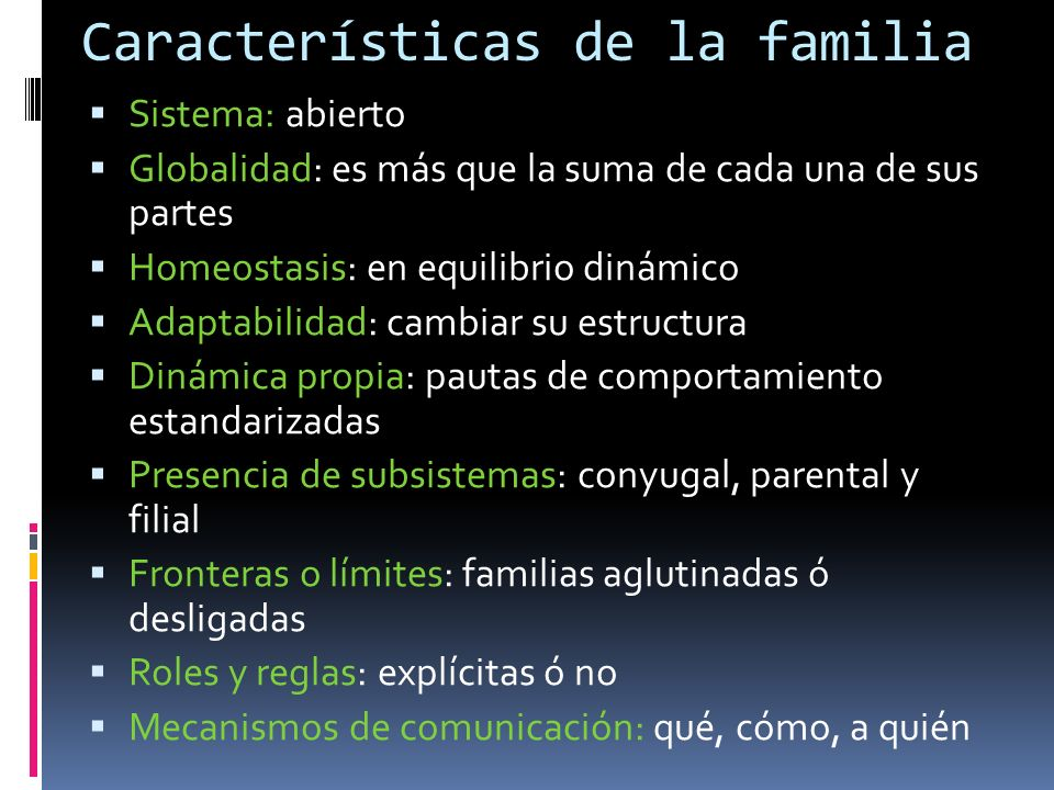Características de la familia Sistema: abierto Globalidad: es más que la suma de cada una de sus partes Homeostasis: en equilibrio dinámico Adaptabili