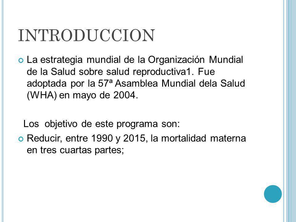 INTRODUCCION La estrategia mundial de la Organización Mundial de la Salud sobre salud reproductiva1. Fue adoptada por la 57ª Asamblea Mundial dela Sal