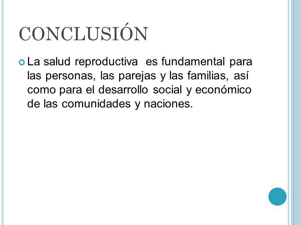 CONCLUSIÓN La salud reproductiva es fundamental para las personas, las parejas y las familias, así como para el desarrollo social y económico de las c