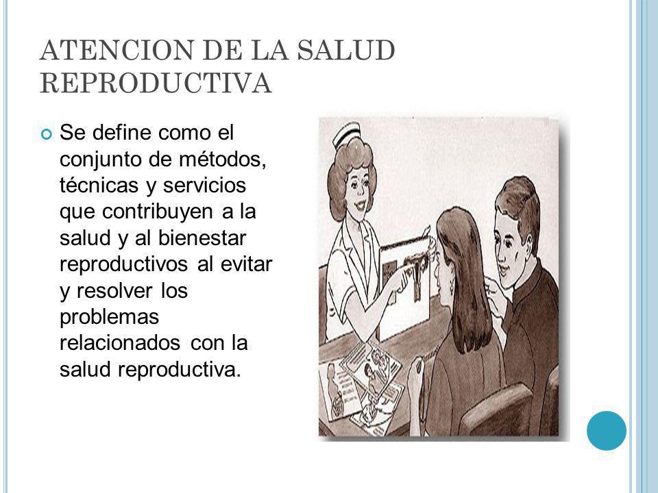 ATENCION DE LA SALUD REPRODUCTIVA Se define como el conjunto de métodos, técnicas y servicios que contribuyen a la salud y al bienestar reproductivos