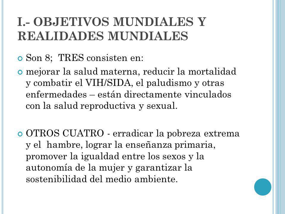 I.- OBJETIVOS MUNDIALES Y REALIDADES MUNDIALES Son 8; TRES consisten en: mejorar la salud materna, reducir la mortalidad y combatir el VIH/SIDA, el pa