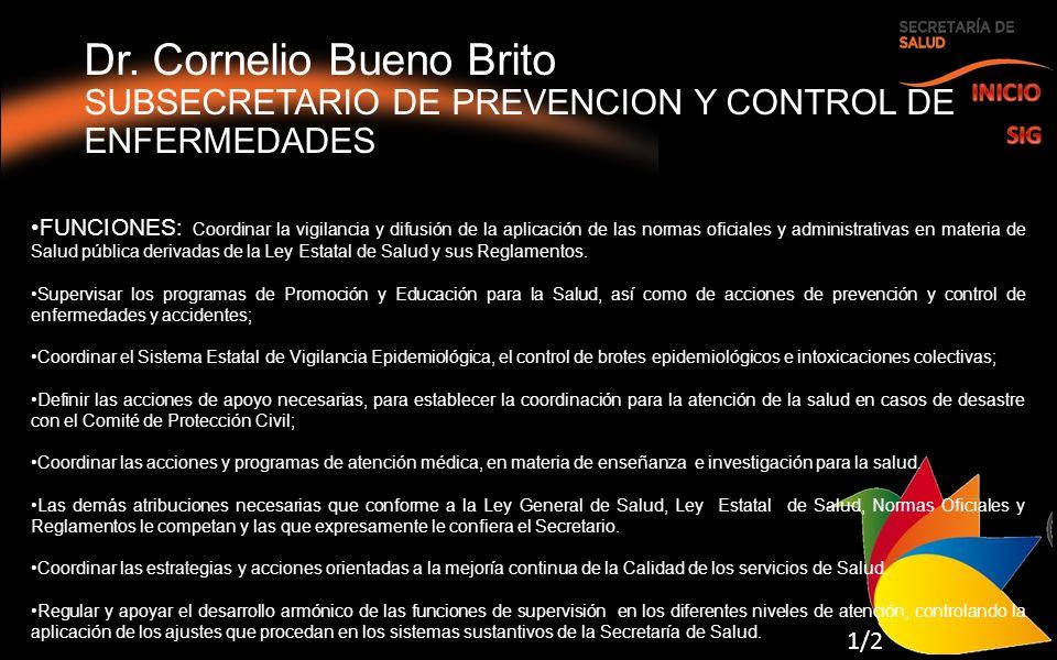 Dr. Cornelio Bueno Brito SUBSECRETARIO DE PREVENCION Y CONTROL DE ENFERMEDADES FUNCIONES: Coordinar la vigilancia y difusión de la aplicación de las n