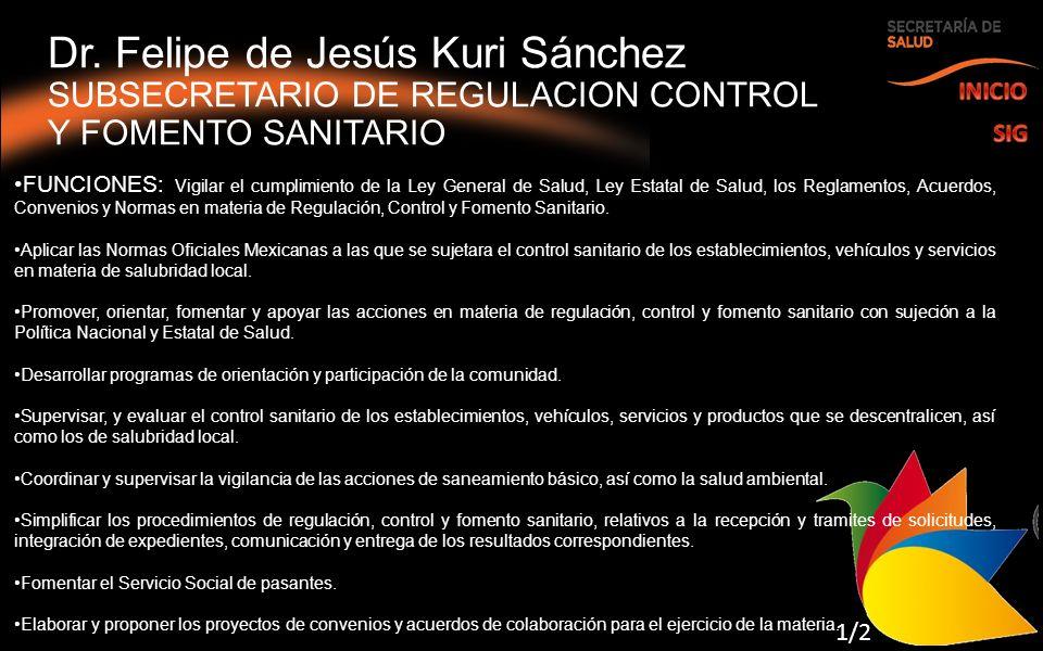 Dr. Felipe de Jesús Kuri Sánchez SUBSECRETARIO DE REGULACION CONTROL Y FOMENTO SANITARIO 1/2 FUNCIONES: Vigilar el cumplimiento de la Ley General de S