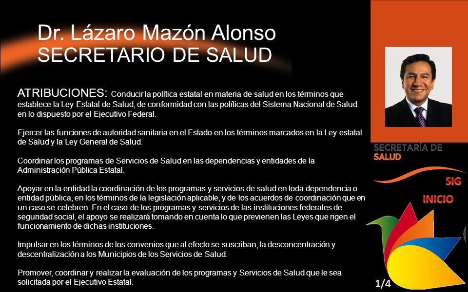 Dr. Lázaro Mazón Alonso SECRETARIO DE SALUD ATRIBUCIONES: Conducir la política estatal en materia de salud en los términos que establece la Ley Estata