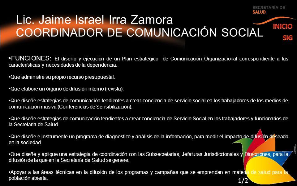 Lic. Jaime Israel Irra Zamora COORDINADOR DE COMUNICACIÓN SOCIAL FUNCIONES: El diseño y ejecución de un Plan estratégico de Comunicación Organizaciona