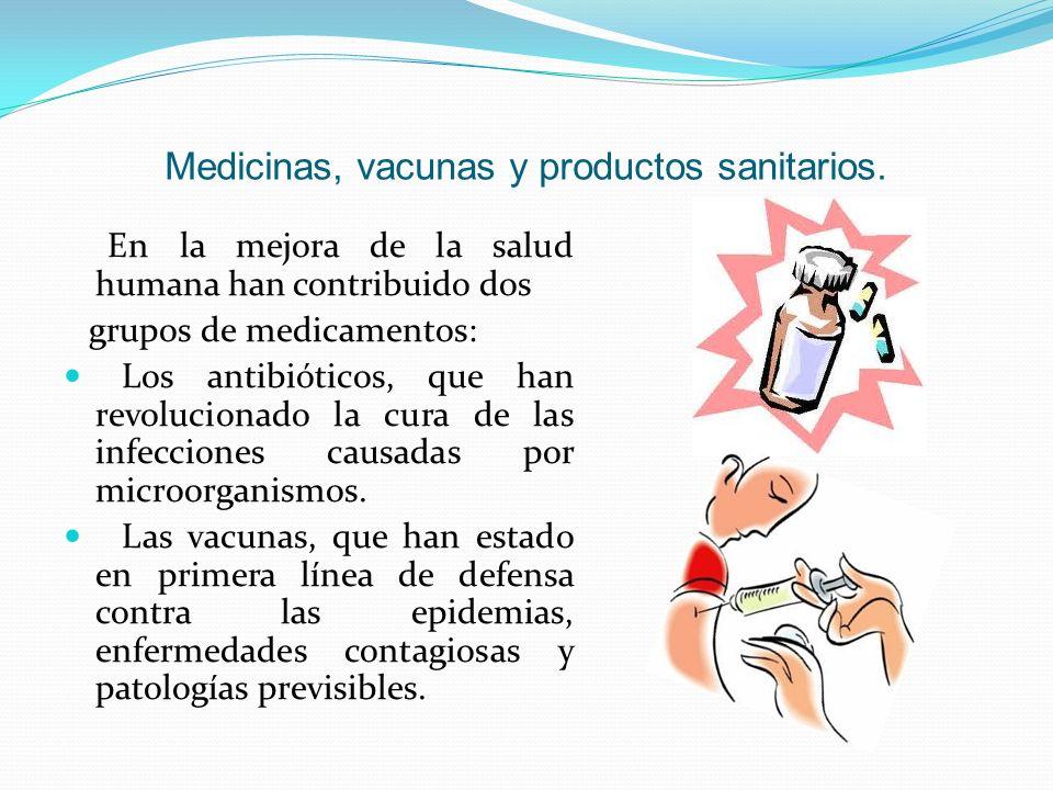 Medicinas, vacunas y productos sanitarios. En la mejora de la salud humana han contribuido dos grupos de medicamentos: Los antibióticos, que han revol