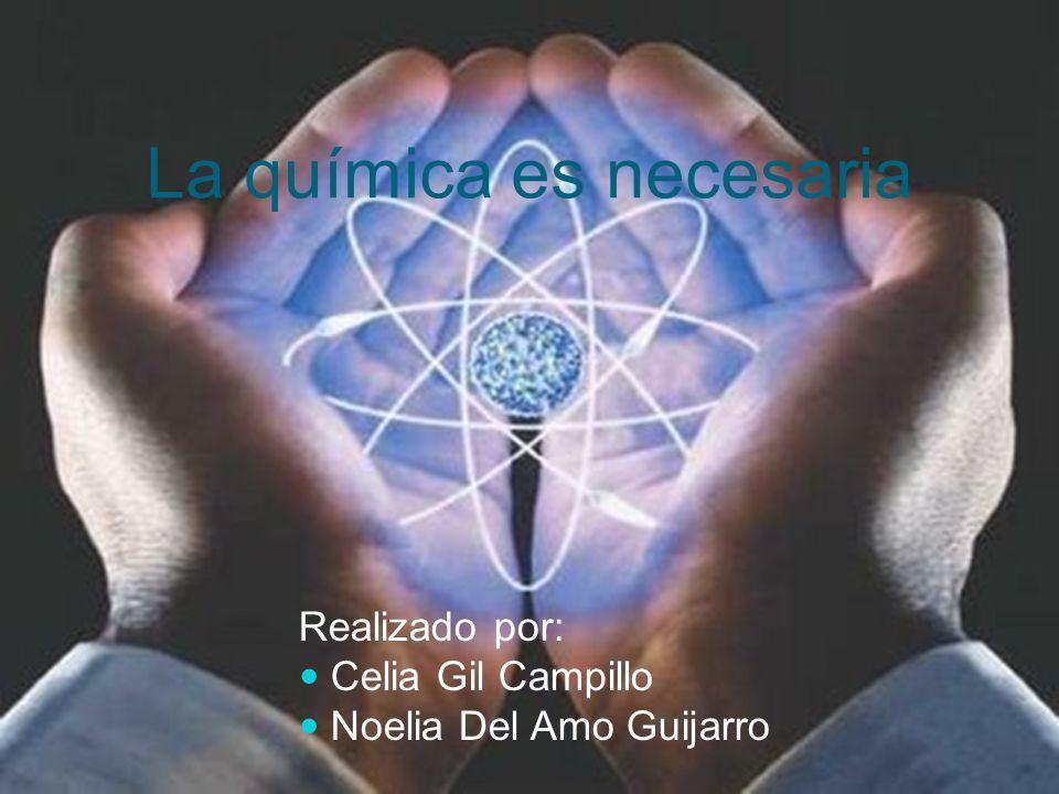 La química es necesaria Realizado por: Celia Gil Campillo Noelia Del Amo Guijarro