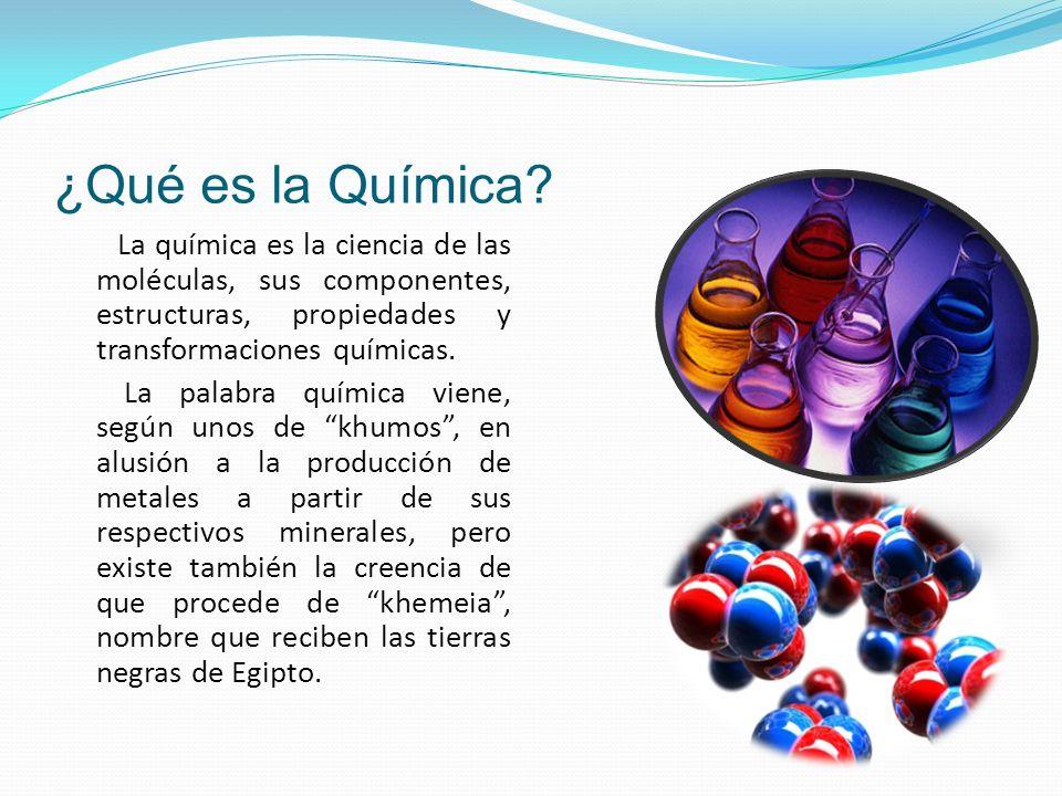 ¿Qué es la Química? La química es la ciencia de las moléculas, sus componentes, estructuras, propiedades y transformaciones químicas. La palabra quími