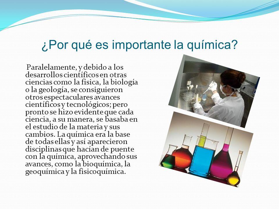 ¿Por qué es importante la química? Paralelamente, y debido a los desarrollos científicos en otras ciencias como la física, la biología o la geología,