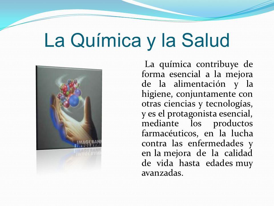 La Química y la Salud La química contribuye de forma esencial a la mejora de la alimentación y la higiene, conjuntamente con otras ciencias y tecnolog