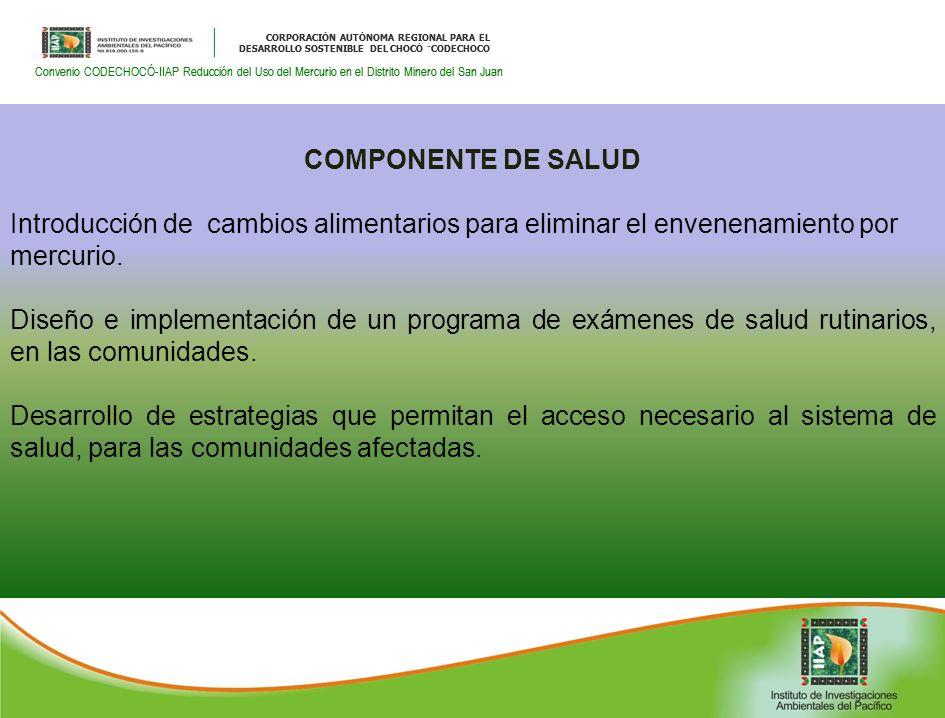 CORPORACIÓN AUTÓNOMA REGIONAL PARA EL DESARROLLO SOSTENIBLE DEL CHOCÓ ¨CODECHOCO Convenio CODECHOCÓ-IIAP Reducción del Uso del Mercurio en el Distrito Minero del San Juan CORPORACIÓN AUTÓNOMA REGIONAL PARA EL DESARROLLO SOSTENIBLE DEL CHOCÓ ¨CODECHOCO Convenio CODECHOCÓ-IIAP Reducción del Uso del Mercurio en el Distrito Minero del San Juan COMPONENTE DE SALUD Introducción de cambios alimentarios para eliminar el envenenamiento por mercurio.