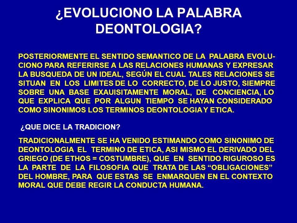 ¿EVOLUCIONO LA PALABRA DEONTOLOGIA? POSTERIORMENTE EL SENTIDO SEMANTICO DE LA PALABRA EVOLU- CIONO PARA REFERIRSE A LAS RELACIONES HUMANAS Y EXPRESAR