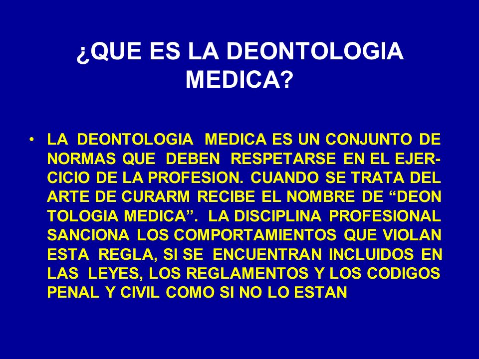 ¿QUE ES LA DEONTOLOGIA MEDICA? LA DEONTOLOGIA MEDICA ES UN CONJUNTO DE NORMAS QUE DEBEN RESPETARSE EN EL EJER- CICIO DE LA PROFESION. CUANDO SE TRATA