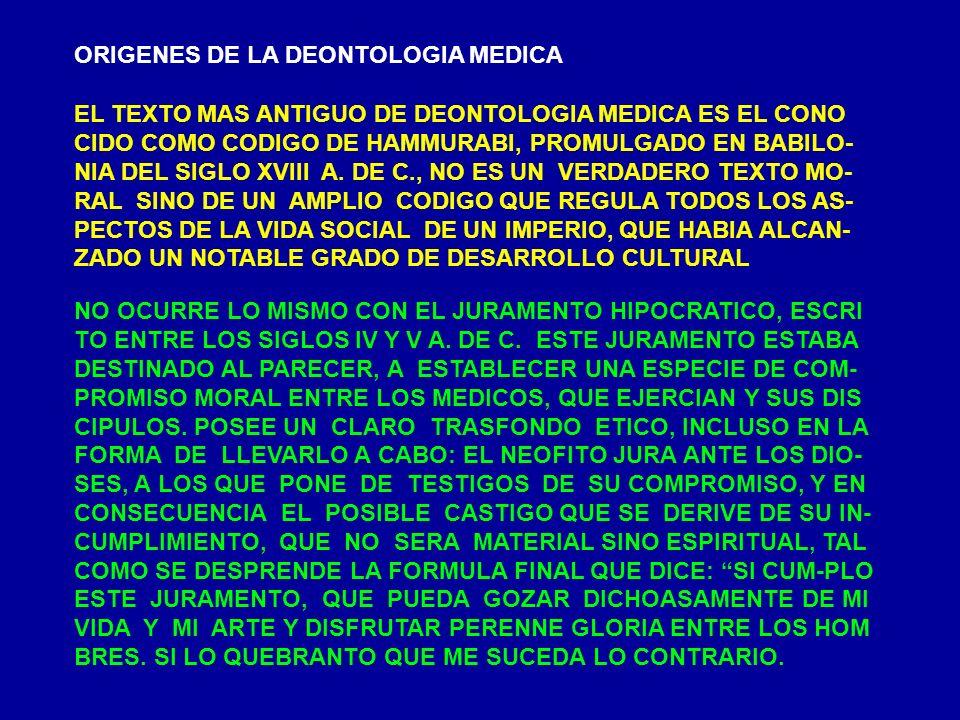 ORIGENES DE LA DEONTOLOGIA MEDICA EL TEXTO MAS ANTIGUO DE DEONTOLOGIA MEDICA ES EL CONO CIDO COMO CODIGO DE HAMMURABI, PROMULGADO EN BABILO- NIA DEL S