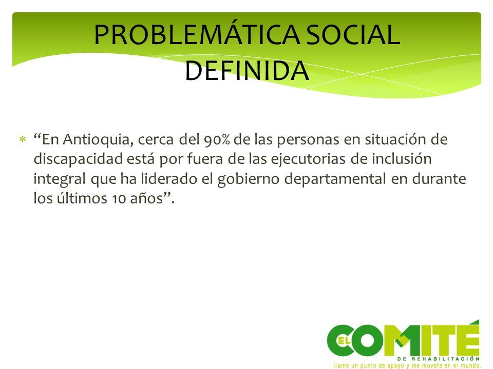 PROBLEMÁTICA SOCIAL DEFINIDA En Antioquia, cerca del 90% de las personas en situación de discapacidad está por fuera de las ejecutorias de inclusión i