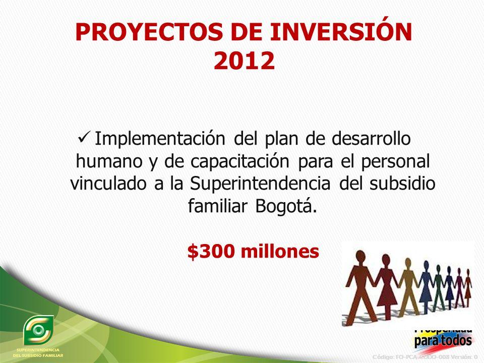 Código: FO-PCA-CODO-008 Versión: 0 PROYECTOS DE INVERSIÓN 2012 Implementación del plan de desarrollo humano y de capacitación para el personal vinculado a la Superintendencia del subsidio familiar Bogotá.