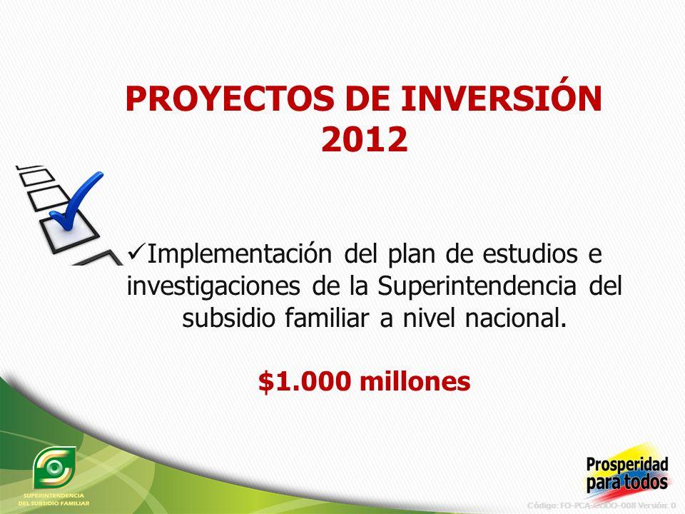 Código: FO-PCA-CODO-008 Versión: 0 PROYECTOS DE INVERSIÓN 2012 Implementación del plan de estudios e investigaciones de la Superintendencia del subsidio familiar a nivel nacional.