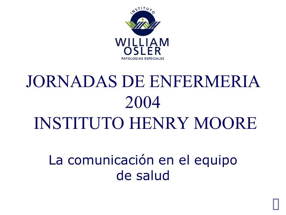 JORNADAS DE ENFERMERIA 2004 INSTITUTO HENRY MOORE La comunicación en el equipo de salud