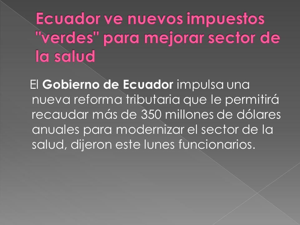 El Gobierno de Ecuador impulsa una nueva reforma tributaria que le permitirá recaudar más de 350 millones de dólares anuales para modernizar el sector de la salud, dijeron este lunes funcionarios.