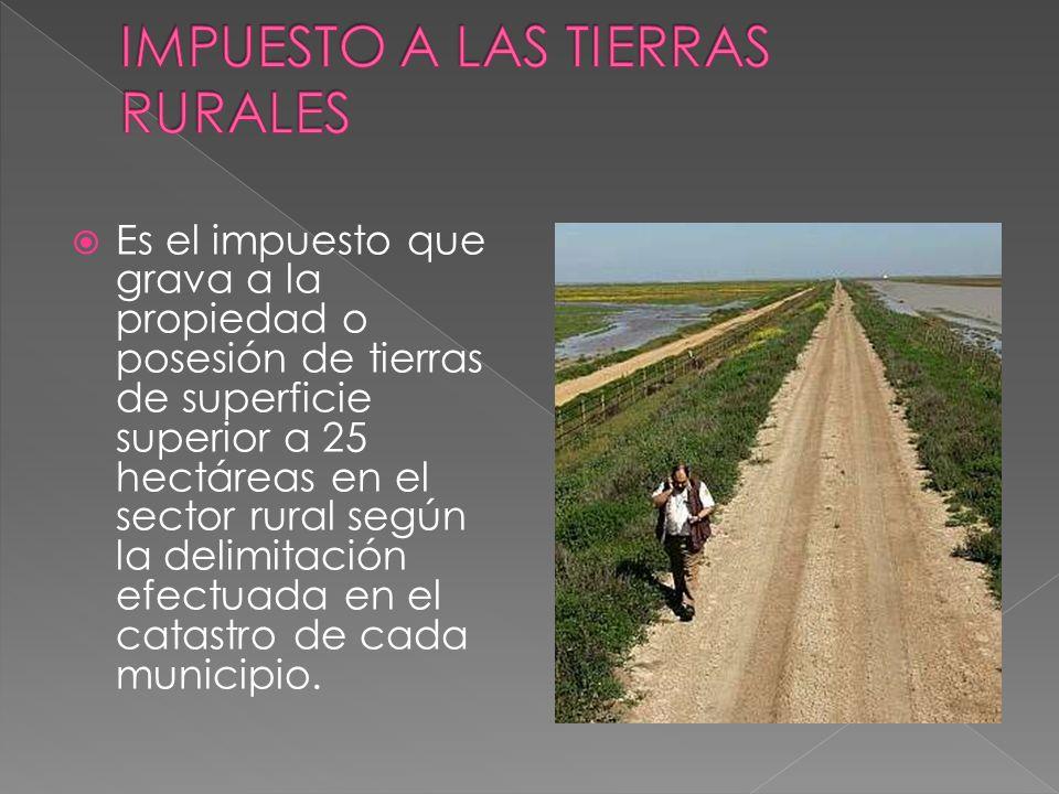 Es el impuesto que grava a la propiedad o posesión de tierras de superficie superior a 25 hectáreas en el sector rural según la delimitación efectuada en el catastro de cada municipio.