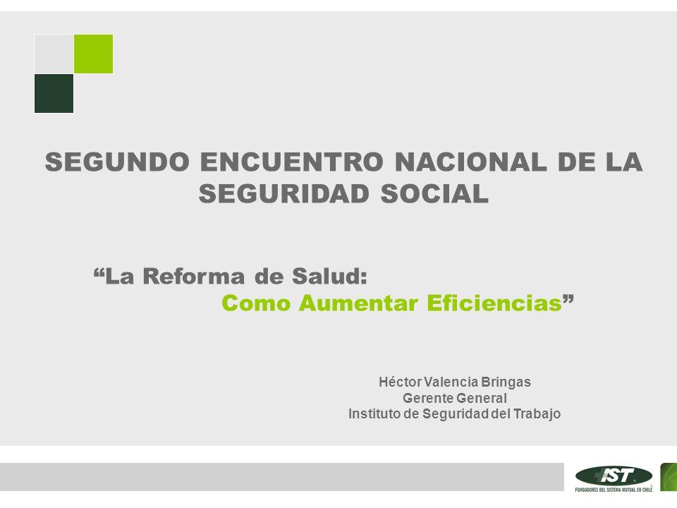 La Reforma de Salud: Como Aumentar Eficiencias SEGUNDO ENCUENTRO NACIONAL DE LA SEGURIDAD SOCIAL Héctor Valencia Bringas Gerente General Instituto de Seguridad del Trabajo