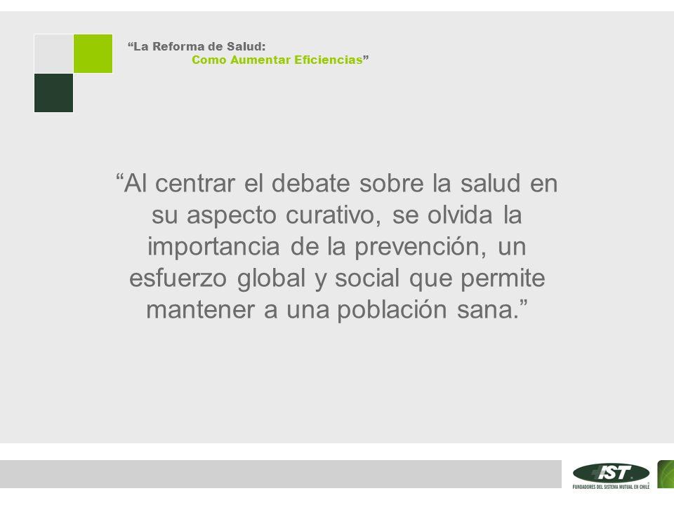 La Reforma de Salud: Como Aumentar Eficiencias Al centrar el debate sobre la salud en su aspecto curativo, se olvida la importancia de la prevención, un esfuerzo global y social que permite mantener a una población sana.