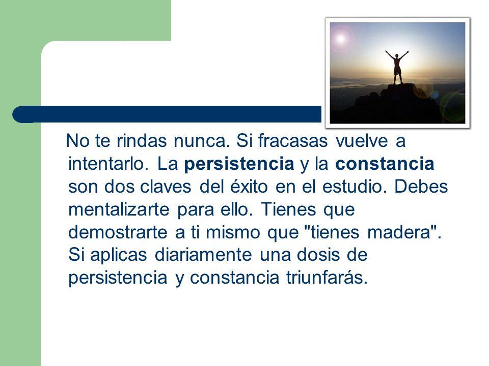 No te rindas nunca. Si fracasas vuelve a intentarlo. La persistencia y la constancia son dos claves del éxito en el estudio. Debes mentalizarte para e