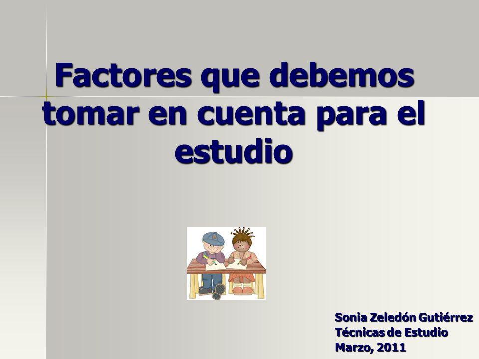 Factores que debemos tomar en cuenta para el estudio Sonia Zeledón Gutiérrez Técnicas de Estudio Marzo, 2011