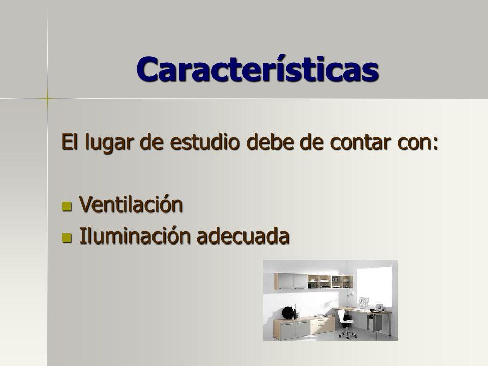 Características El lugar de estudio debe de contar con: Ventilación Ventilación Iluminación adecuada Iluminación adecuada