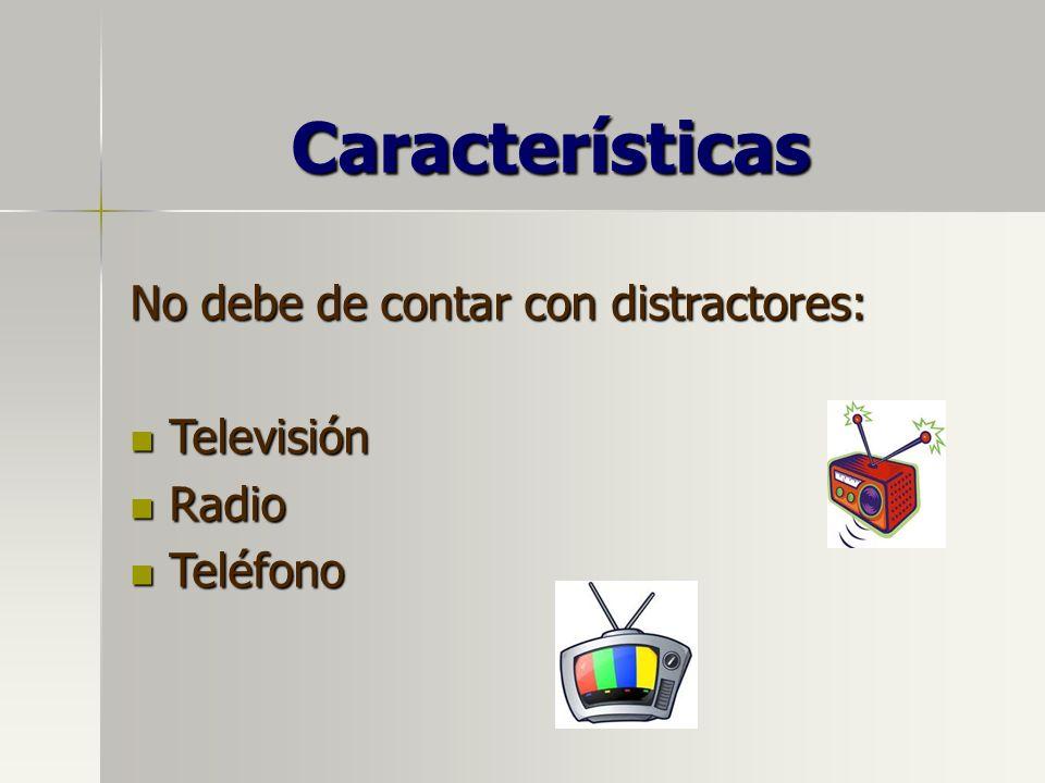 Características No debe de contar con distractores: Televisión Televisión Radio Radio Teléfono Teléfono