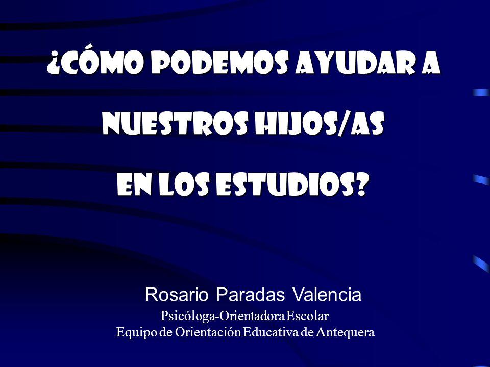 ¿Cómo podemos ayudar a nuestros hijos/as en los estudios? Rosario Paradas Valencia Psicóloga-Orientadora Escolar Equipo de Orientación Educativa de An