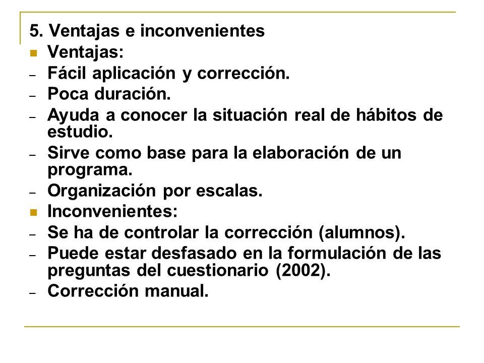5. Ventajas e inconvenientes Ventajas: – Fácil aplicación y corrección. – Poca duración. – Ayuda a conocer la situación real de hábitos de estudio. –