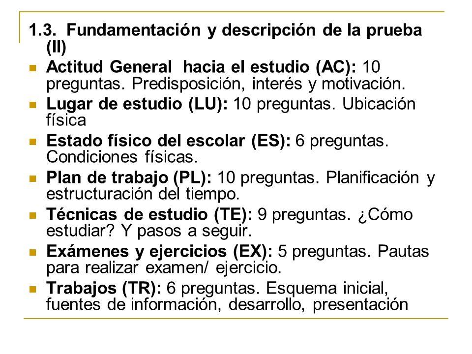 1.3. Fundamentación y descripción de la prueba (II) Actitud General hacia el estudio (AC): 10 preguntas. Predisposición, interés y motivación. Lugar d