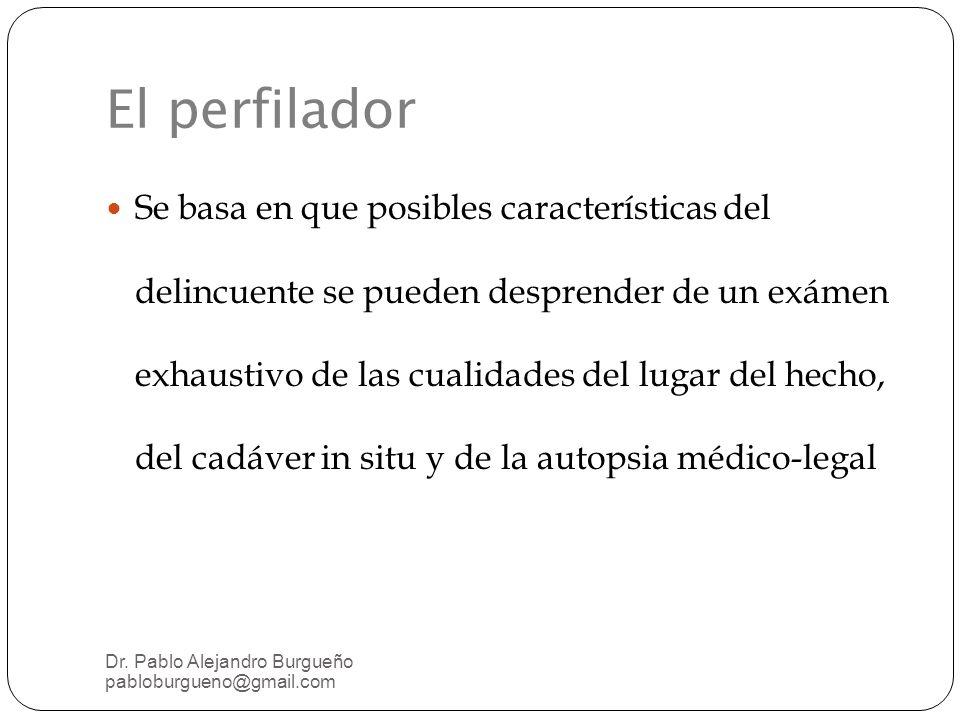 El perfilador Se basa en que posibles características del delincuente se pueden desprender de un exámen exhaustivo de las cualidades del lugar del hecho, del cadáver in situ y de la autopsia médico-legal Dr.
