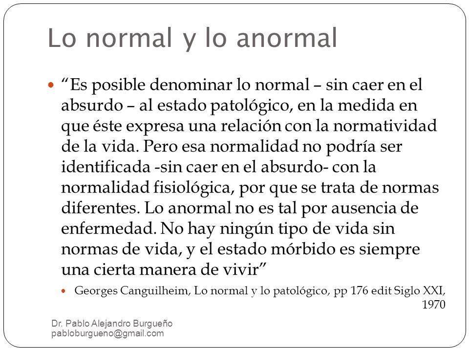 Lo normal y lo anormal Es posible denominar lo normal – sin caer en el absurdo – al estado patológico, en la medida en que éste expresa una relación con la normatividad de la vida.