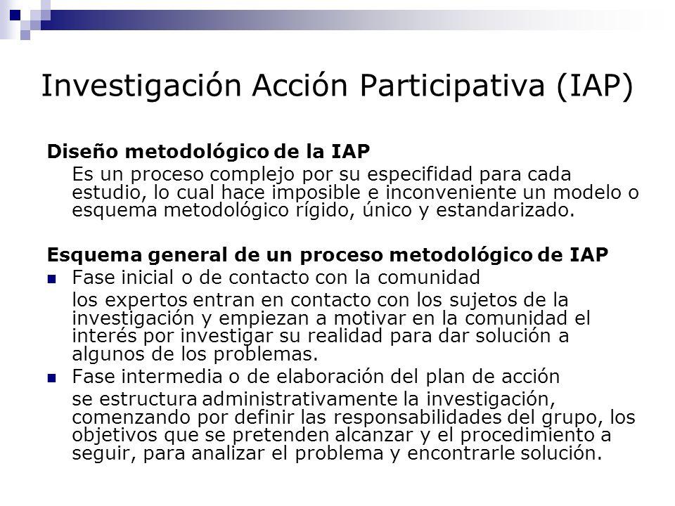 Investigación Acción Participativa (IAP) Diseño metodológico de la IAP Es un proceso complejo por su especifidad para cada estudio, lo cual hace impos