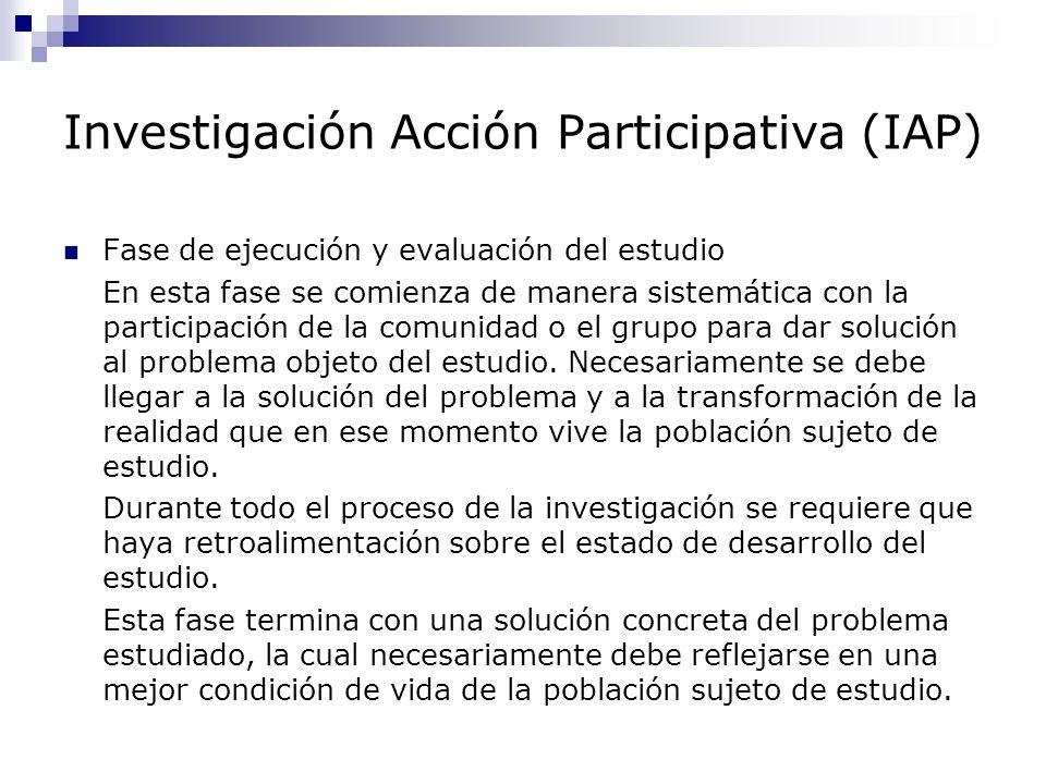Investigación Acción Participativa (IAP) Fase de ejecución y evaluación del estudio En esta fase se comienza de manera sistemática con la participació