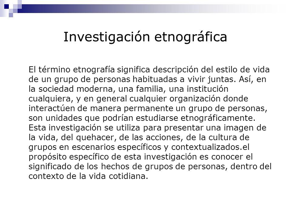 Investigación etnográfica El término etnografía significa descripción del estilo de vida de un grupo de personas habituadas a vivir juntas. Así, en la