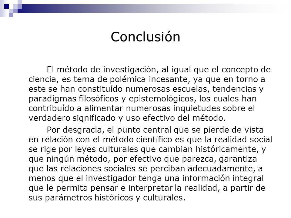 Conclusión El método de investigación, al igual que el concepto de ciencia, es tema de polémica incesante, ya que en torno a este se han constituído n