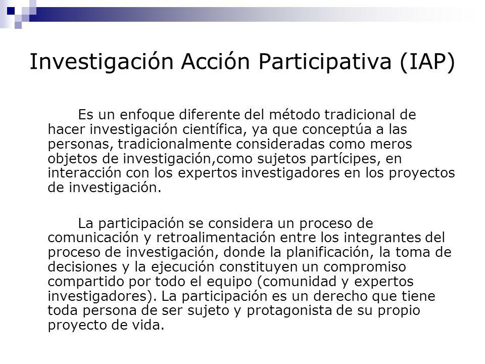 Investigación Acción Participativa (IAP) Es un enfoque diferente del método tradicional de hacer investigación científica, ya que conceptúa a las pers