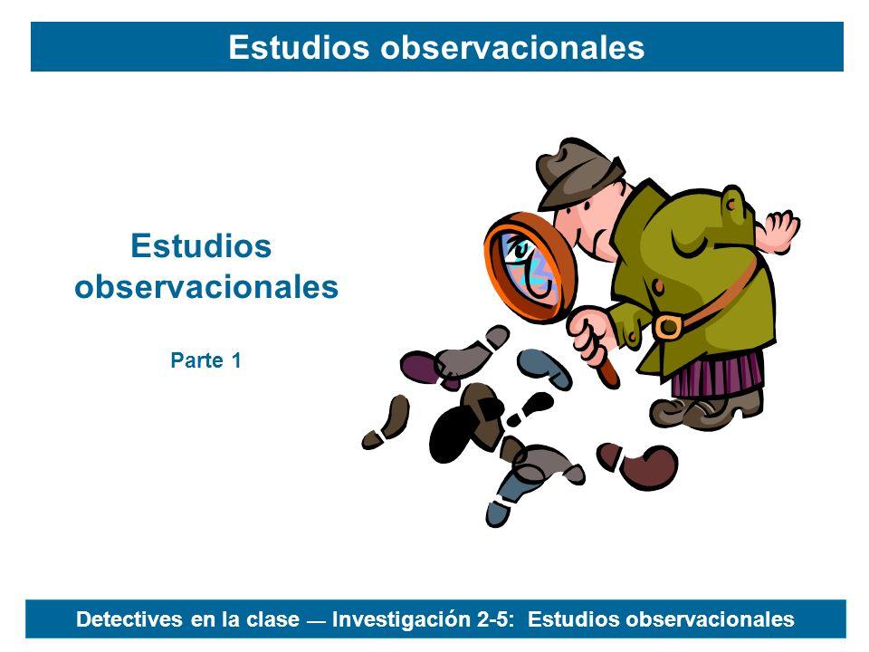 Detectives en la clase Investigación 2-5: Estudios observacionales Estudios observacionales Estudios observacionales Parte 1