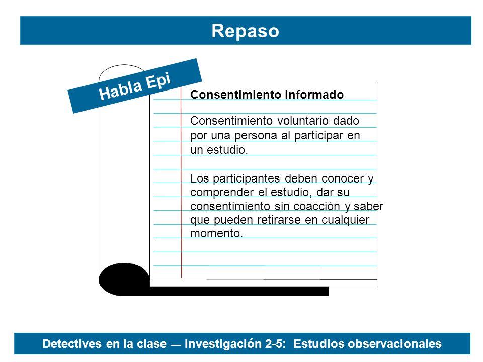 Repaso Habla Epi Consentimiento voluntario dado por una persona al participar en un estudio. Consentimiento informado Los participantes deben conocer