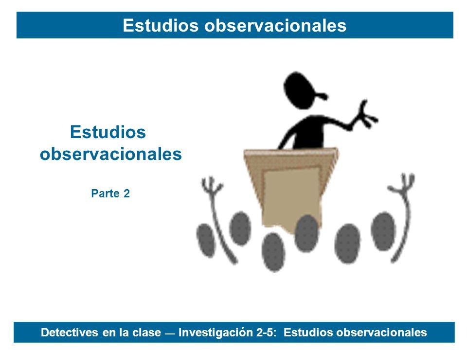 Estudios observacionales Estudios observacionales Parte 2 Detectives en la clase Investigación 2-5: Estudios observacionales
