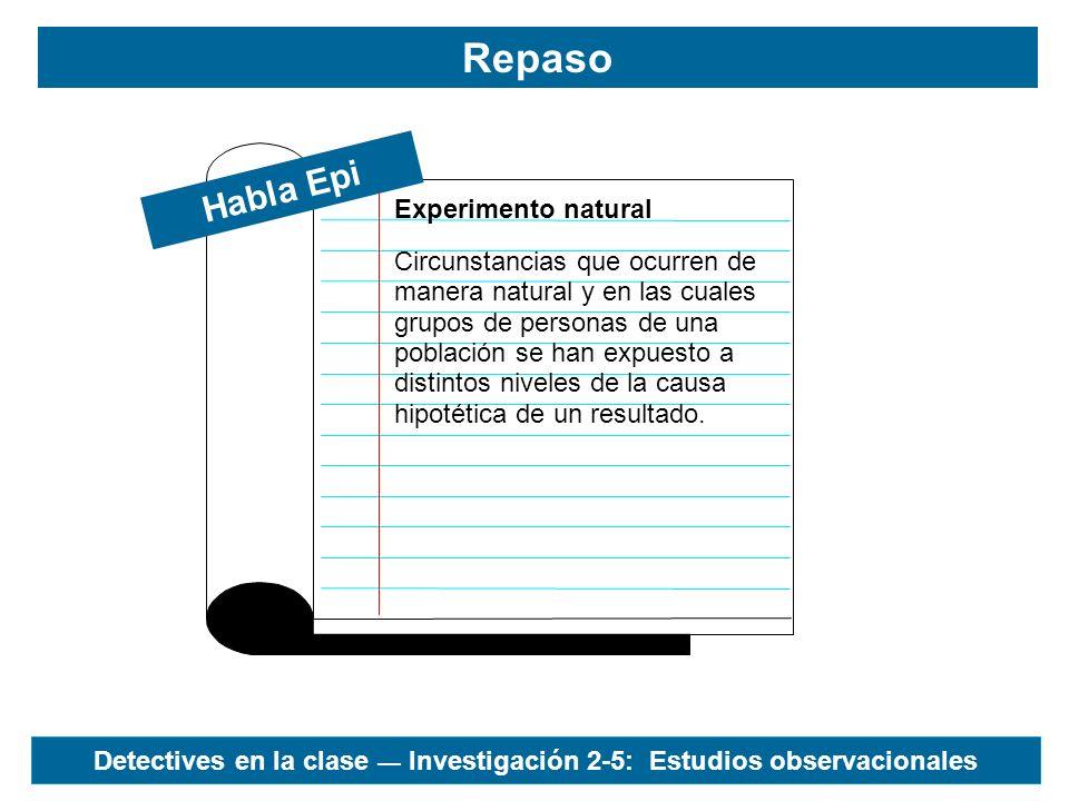 Habla Epi Repaso Estudios observacionales Estudios epidemiológicos de experimentos naturales en los cuales el investigador sólo se implica en la intervención para registrar, clasificar, contar y analizar estadísticamente los resultados.