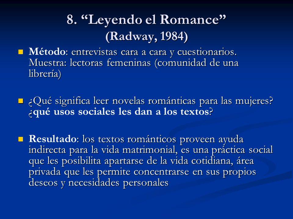 8. Leyendo el Romance (Radway, 1984) : entrevistas cara a cara y cuestionarios. Muestra: lectoras femeninas (comunidad de una librería) Método: entrev