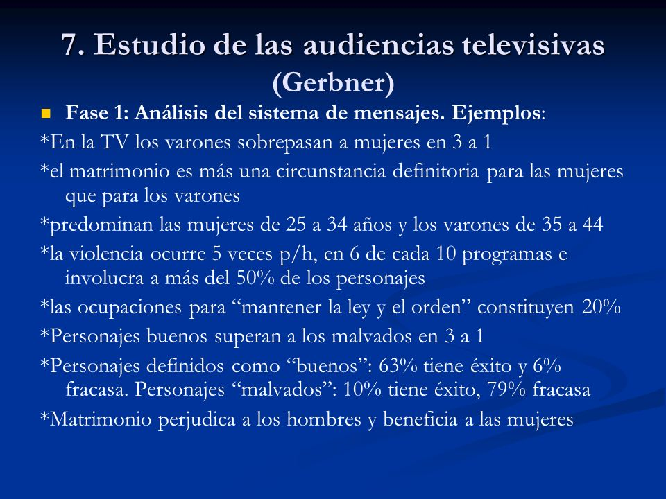 7. Estudio de las audiencias televisivas 7. Estudio de las audiencias televisivas (Gerbner) Fase 1: Análisis del sistema de mensajes. Ejemplos: *En la
